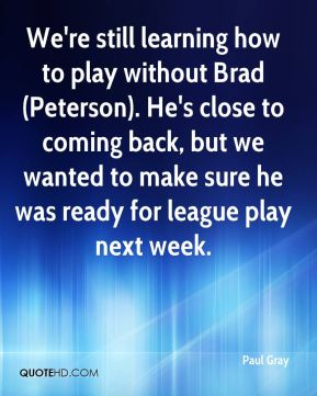 We're still learning how to play without Brad (Peterson). He's close to coming back, but we wanted to make sure he was ready for league play next week.