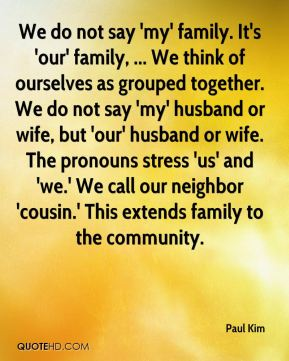 We do not say 'my' family. It's 'our' family, ... We think of ourselves as grouped together. We do not say 'my' husband or wife, but 'our' husband or wife. The pronouns stress 'us' and 'we.' We call our neighbor 'cousin.' This extends family to the community.