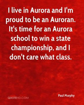 Paul Murphy  - I live in Aurora and I'm proud to be an Auroran. It's time for an Aurora school to win a state championship, and I don't care what class.