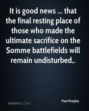 Paul Murphy  - It is good news ... that the final resting place of those who made the ultimate sacrifice on the Somme battlefields will remain undisturbed.