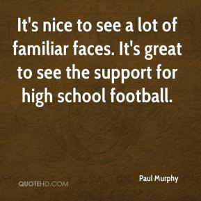Paul Murphy  - It's nice to see a lot of familiar faces. It's great to see the support for high school football.