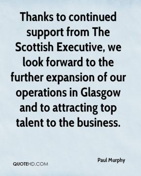 Paul Murphy  - Thanks to continued support from The Scottish Executive, we look forward to the further expansion of our operations in Glasgow and to attracting top talent to the business.