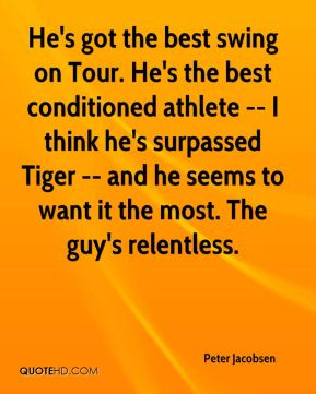 Peter Jacobsen  - He's got the best swing on Tour. He's the best conditioned athlete -- I think he's surpassed Tiger -- and he seems to want it the most. The guy's relentless.