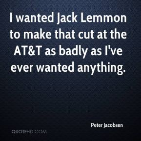 Peter Jacobsen  - I wanted Jack Lemmon to make that cut at the AT&T as badly as I've ever wanted anything.