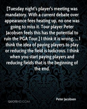 Peter Jacobsen  - [Tuesday night's player's meeting was mandatory. With a current debate over appearance fees heating up, no one was going to miss it. Tour player Peter Jacobsen feels this has the potential to ruin the PGA Tour.] I think it is wrong, ... I think the idea of paying players to play or reducing the field is ludicrous. I think when you start paying players and reducing fields that is the beginning of the end.