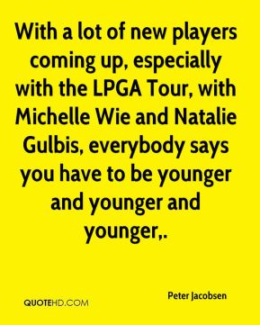 Peter Jacobsen  - With a lot of new players coming up, especially with the LPGA Tour, with Michelle Wie and Natalie Gulbis, everybody says you have to be younger and younger and younger.