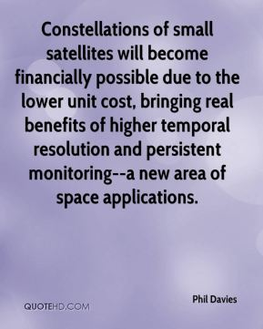 Constellations of small satellites will become financially possible due to the lower unit cost, bringing real benefits of higher temporal resolution and persistent monitoring--a new area of space applications.