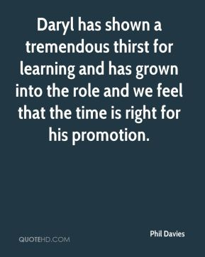 Phil Davies  - Daryl has shown a tremendous thirst for learning and has grown into the role and we feel that the time is right for his promotion.