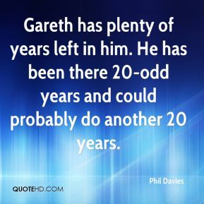Gareth has plenty of years left in him. He has been there 20-odd years and could probably do another 20 years.