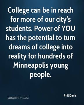 Phil Davis  - College can be in reach for more of our city's students. Power of YOU has the potential to turn dreams of college into reality for hundreds of Minneapolis young people.