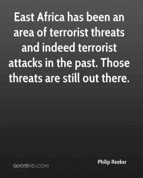 East Africa has been an area of terrorist threats and indeed terrorist attacks in the past. Those threats are still out there.