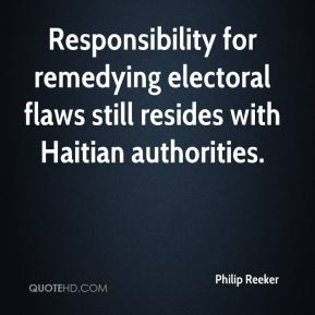 Philip Reeker  - Responsibility for remedying electoral flaws still resides with Haitian authorities.