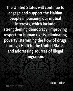The United States will continue to engage and support the Haitian people in pursuing our mutual interests, which include strengthening democracy, improving respect for human rights, eliminating poverty, stemming the flow of drugs through Haiti to the United States and addressing sources of illegal migration.