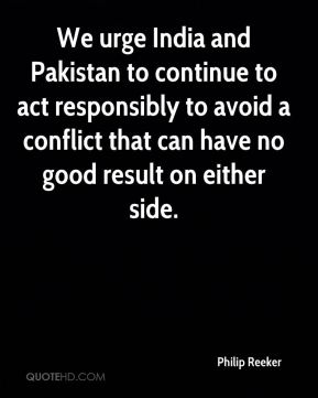 We urge India and Pakistan to continue to act responsibly to avoid a conflict that can have no good result on either side.