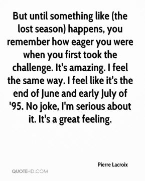 Pierre Lacroix  - But until something like (the lost season) happens, you remember how eager you were when you first took the challenge. It's amazing. I feel the same way. I feel like it's the end of June and early July of '95. No joke, I'm serious about it. It's a great feeling.