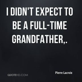 Pierre Lacroix  - I didn't expect to be a full-time grandfather.