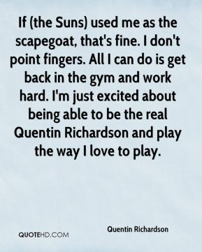 Quentin Richardson  - If (the Suns) used me as the scapegoat, that's fine. I don't point fingers. All I can do is get back in the gym and work hard. I'm just excited about being able to be the real Quentin Richardson and play the way I love to play.