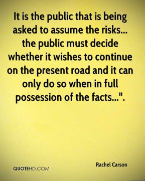 "It is the public that is being asked to assume the risks... the public must decide whether it wishes to continue on the present road and it can only do so when in full possession of the facts...""."