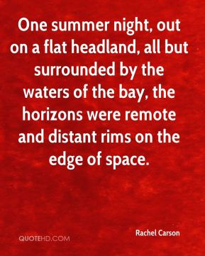 Rachel Carson  - One summer night, out on a flat headland, all but surrounded by the waters of the bay, the horizons were remote and distant rims on the edge of space.