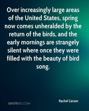 Over increasingly large areas of the United States, spring now comes unheralded by the return of the birds, and the early mornings are strangely silent where once they were filled with the beauty of bird song.