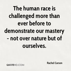 The human race is challenged more than ever before to demonstrate our mastery - not over nature but of ourselves.