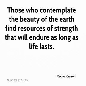 Those who contemplate the beauty of the earth find resources of strength that will endure as long as life lasts.