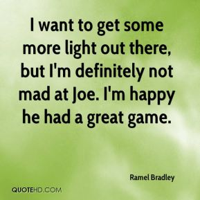 Ramel Bradley  - I want to get some more light out there, but I'm definitely not mad at Joe. I'm happy he had a great game.