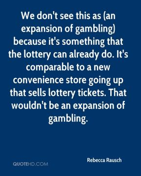 We don't see this as (an expansion of gambling) because it's something that the lottery can already do. It's comparable to a new convenience store going up that sells lottery tickets. That wouldn't be an expansion of gambling.
