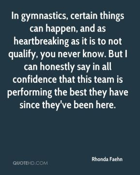 In gymnastics, certain things can happen, and as heartbreaking as it is to not qualify, you never know. But I can honestly say in all confidence that this team is performing the best they have since they've been here.