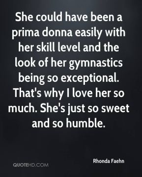 Rhonda Faehn  - She could have been a prima donna easily with her skill level and the look of her gymnastics being so exceptional. That's why I love her so much. She's just so sweet and so humble.
