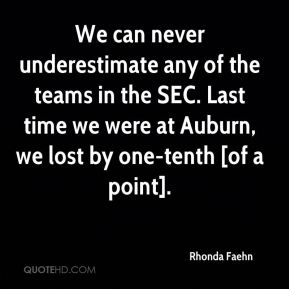 We can never underestimate any of the teams in the SEC. Last time we were at Auburn, we lost by one-tenth [of a point].
