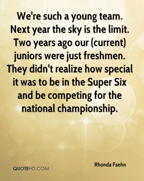 We're such a young team. Next year the sky is the limit. Two years ago our (current) juniors were just freshmen. They didn't realize how special it was to be in the Super Six and be competing for the national championship.