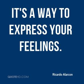 Ricardo Alarcon  - It's a way to express your feelings.