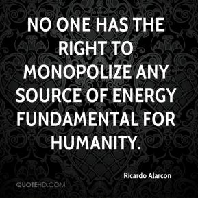 Ricardo Alarcon  - No one has the right to monopolize any source of energy fundamental for humanity.