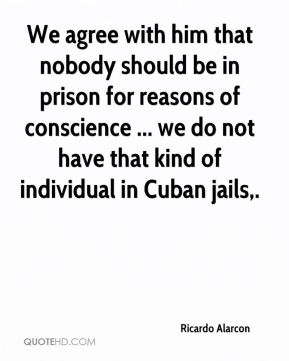 Ricardo Alarcon  - We agree with him that nobody should be in prison for reasons of conscience ... we do not have that kind of individual in Cuban jails.