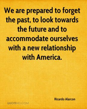 Ricardo Alarcon  - We are prepared to forget the past, to look towards the future and to accommodate ourselves with a new relationship with America.