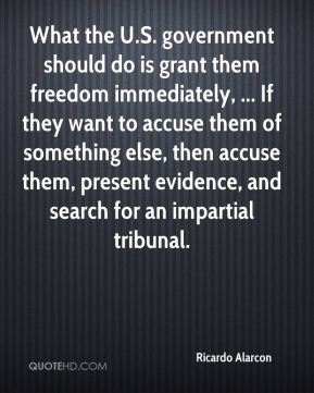 Ricardo Alarcon  - What the U.S. government should do is grant them freedom immediately, ... If they want to accuse them of something else, then accuse them, present evidence, and search for an impartial tribunal.