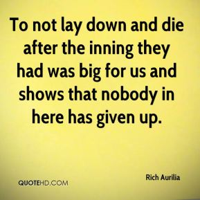 Rich Aurilia  - To not lay down and die after the inning they had was big for us and shows that nobody in here has given up.