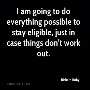 I am going to do everything possible to stay eligible, just in case things don't work out.