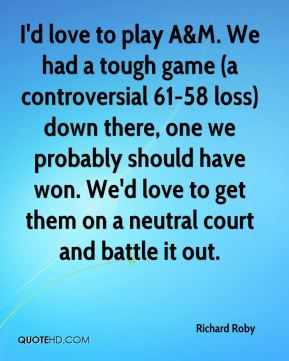 I'd love to play A&M. We had a tough game (a controversial 61-58 loss) down there, one we probably should have won. We'd love to get them on a neutral court and battle it out.