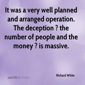 Richard White  - It was a very well planned and arranged operation. The deception ? the number of people and the money ? is massive.