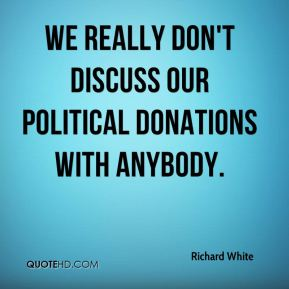 Richard White  - We really don't discuss our political donations with anybody.