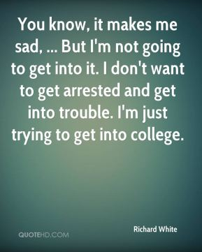 Richard White  - You know, it makes me sad, ... But I'm not going to get into it. I don't want to get arrested and get into trouble. I'm just trying to get into college.