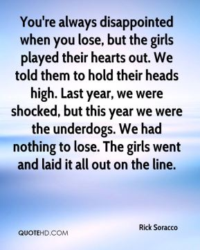 Rick Soracco  - You're always disappointed when you lose, but the girls played their hearts out. We told them to hold their heads high. Last year, we were shocked, but this year we were the underdogs. We had nothing to lose. The girls went and laid it all out on the line.