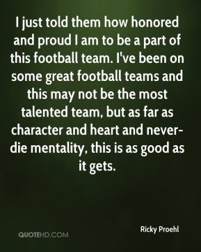 Ricky Proehl  - I just told them how honored and proud I am to be a part of this football team. I've been on some great football teams and this may not be the most talented team, but as far as character and heart and never-die mentality, this is as good as it gets.