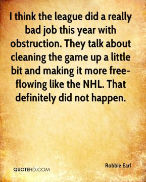Robbie Earl  - I think the league did a really bad job this year with obstruction. They talk about cleaning the game up a little bit and making it more free- flowing like the NHL. That definitely did not happen.