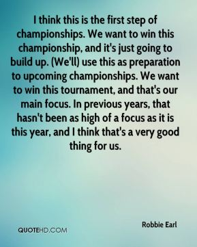 Robbie Earl  - I think this is the first step of championships. We want to win this championship, and it's just going to build up. (We'll) use this as preparation to upcoming championships. We want to win this tournament, and that's our main focus. In previous years, that hasn't been as high of a focus as it is this year, and I think that's a very good thing for us.