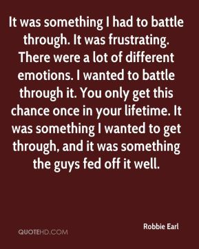 Robbie Earl  - It was something I had to battle through. It was frustrating. There were a lot of different emotions. I wanted to battle through it. You only get this chance once in your lifetime. It was something I wanted to get through, and it was something the guys fed off it well.