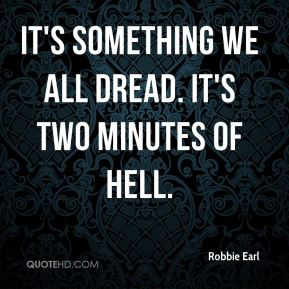 Robbie Earl  - It's something we all dread. It's two minutes of hell.