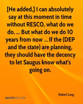Robert Long  - [He added,] I can absolutely say at this moment in time without RESCO, what do we do, ... But what do we do 10 years from now ... If the (DEP and the state) are planning, they should have the decency to let Saugus know what's going on.